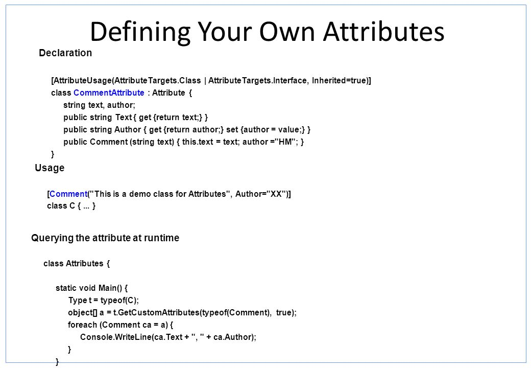 Defining Your Own Attributes Declaration [AttributeUsage(AttributeTargets.Class | AttributeTargets.Interface, Inherited=true)] class CommentAttribute