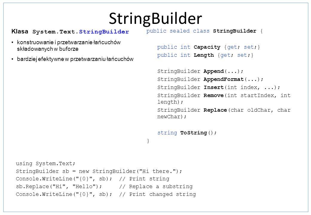 Typy wyliczeniowe (System.Enum) Typy zawierające zbiór nazwanych stałych Łatwiejsze czytanie kodu – przypisanie łatwo identyfikowalnych nazw do wartości; Łatwość pisania kodu – IntelliSense podpowiada listę możliwych wartości; Łatwość utrzymania kodu - pozwala zdefiniować zbiór stałych i zadeklarować zmienne, które będą akceptować wartości tylko z tego zbioru enum Color { Red, Green, Blue }; funkcja GetNames z klasy System.Enum Color a = Color.Red; Color b = Color.Green; Color c = Color.Blue; Console.WriteLine( Wartości typu Color: ); foreach(string s in Enum.GetNames(typeof(Color))) Console.WriteLine(s); Console.WriteLine( Blue jest wartościa typu Color ?: {0} , Enum.IsDefined(typeof(Color), Blue )); Console.WriteLine( Yellow jest wartościa typu Color ?: {0} , Enum.IsDefined(typeof(Color), Yellow )); public abstract class Enum : IComparable, IFormattable, IConvertible