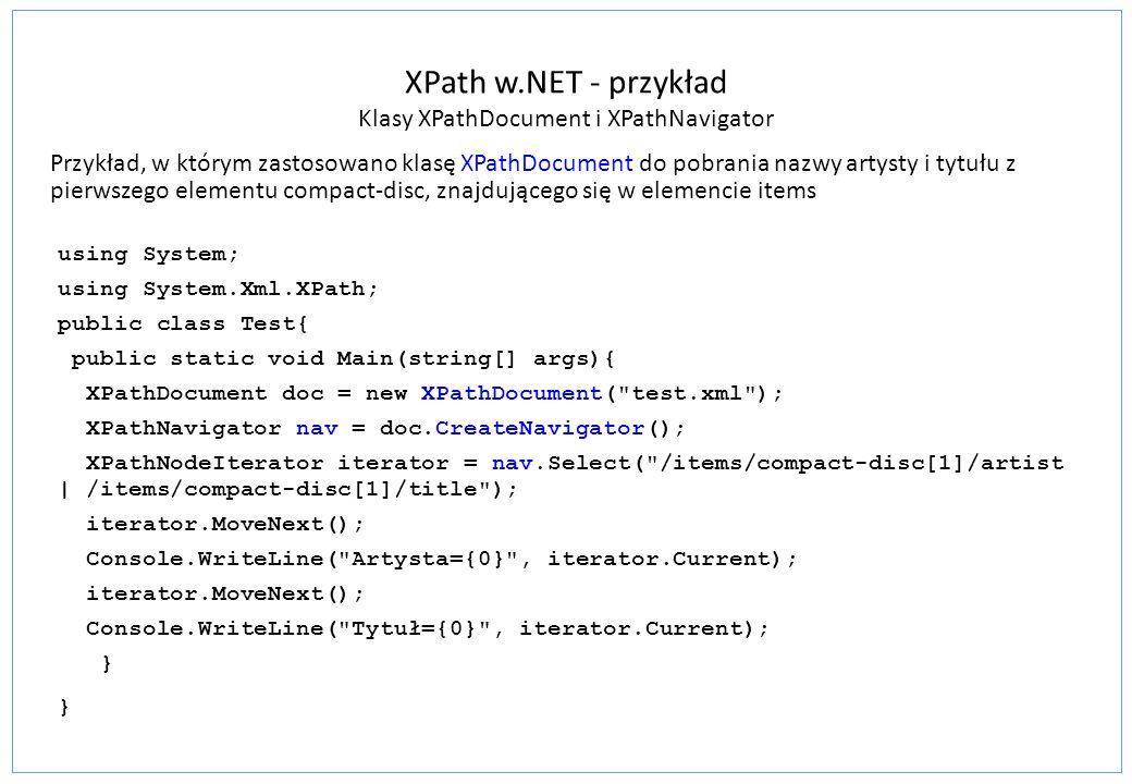 XPath w.NET - przykład Klasy XPathDocument i XPathNavigator Przykład, w którym zastosowano klasę XPathDocument do pobrania nazwy artysty i tytułu z pi