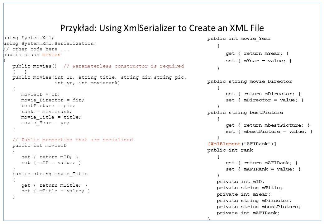 Przykład: Using XmlSerializer to Create an XML File using System.Xml; using System.Xml.Serialization; // other code here... public class movies { publ