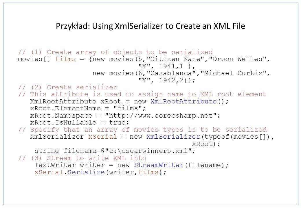 Przykład: Using XmlSerializer to Create an XML File // (1) Create array of objects to be serialized movies[] films = {new movies(5,