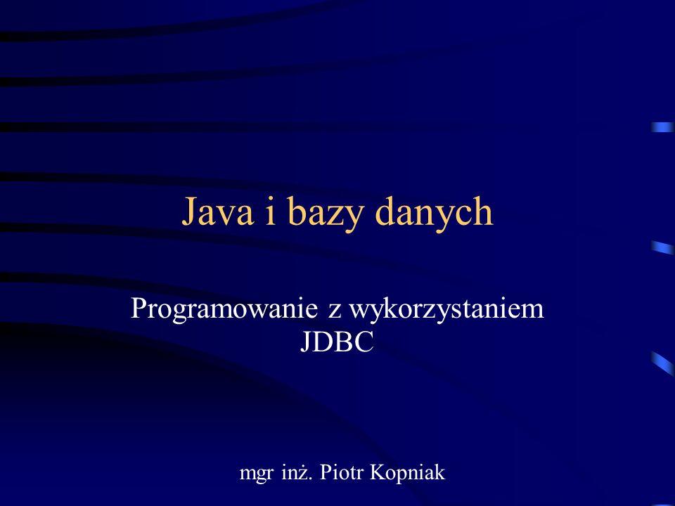 Java i bazy danych Programowanie z wykorzystaniem JDBC mgr inż. Piotr Kopniak