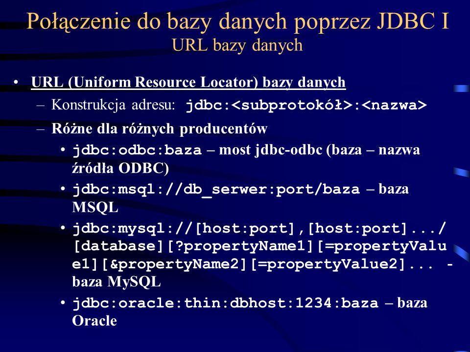 Połączenie do bazy danych poprzez JDBC I URL bazy danych URL (Uniform Resource Locator) bazy danych –Konstrukcja adresu: jdbc: : –Różne dla różnych producentów jdbc:odbc:baza – most jdbc-odbc (baza – nazwa źródła ODBC) jdbc:msql://db_serwer:port/baza – baza MSQL jdbc:mysql://[host:port],[host:port].../ [database][ propertyName1][=propertyValu e1][&propertyName2][=propertyValue2]...
