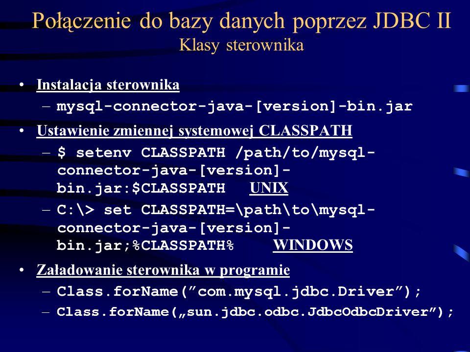 Połączenie do bazy danych poprzez JDBC II Klasy sterownika Instalacja sterownika – mysql-connector-java-[version]-bin.jar Ustawienie zmiennej systemowej CLASSPATH – $ setenv CLASSPATH /path/to/mysql- connector-java-[version]- bin.jar:$CLASSPATH UNIX – C:\> set CLASSPATH=\path\to\mysql- connector-java-[version]- bin.jar;%CLASSPATH% WINDOWS Załadowanie sterownika w programie – Class.forName(com.mysql.jdbc.Driver); – Class.forName(sun.jdbc.odbc.JdbcOdbcDriver);