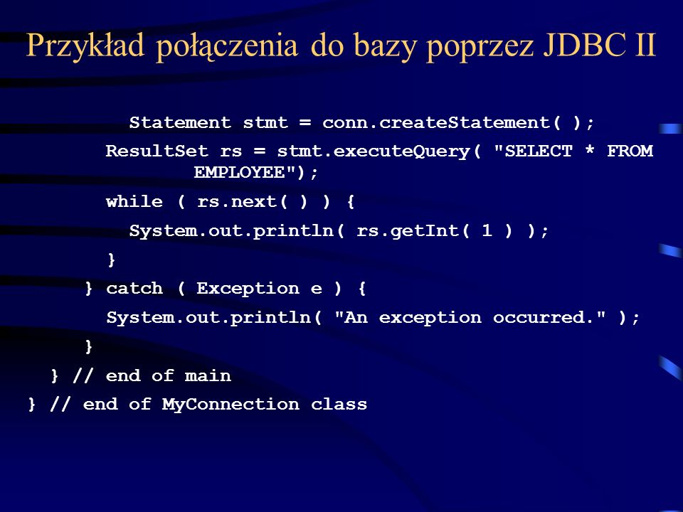 Przykład połączenia do bazy poprzez JDBC II Statement stmt = conn.createStatement( ); ResultSet rs = stmt.executeQuery( SELECT * FROM EMPLOYEE ); while ( rs.next( ) ) { System.out.println( rs.getInt( 1 ) ); } } catch ( Exception e ) { System.out.println( An exception occurred. ); } } // end of main } // end of MyConnection class