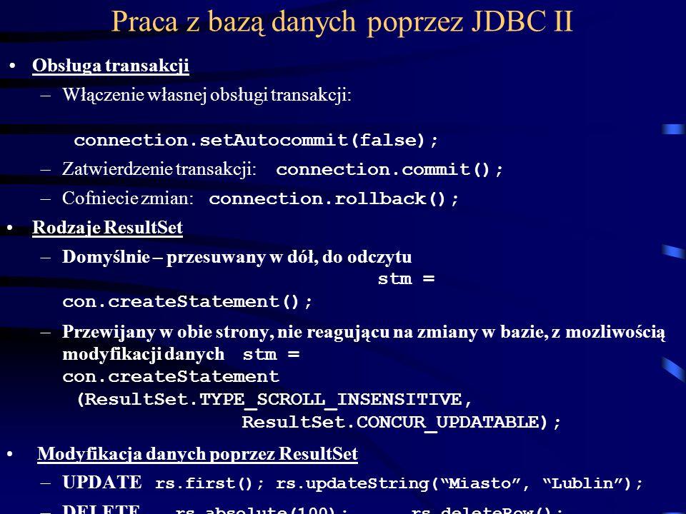 Praca z bazą danych poprzez JDBC II Obsługa transakcji –Włączenie własnej obsługi transakcji: connection.setAutocommit(false); –Zatwierdzenie transakcji: connection.commit(); –Cofniecie zmian: connection.rollback(); Rodzaje ResultSet –Domyślnie – przesuwany w dół, do odczytu stm = con.createStatement(); –Przewijany w obie strony, nie reagującu na zmiany w bazie, z mozliwością modyfikacji danych stm = con.createStatement (ResultSet.TYPE_SCROLL_INSENSITIVE, ResultSet.CONCUR_UPDATABLE); Modyfikacja danych poprzez ResultSet –UPDATE rs.first();rs.updateString(Miasto, Lublin); –DELETE rs.absolute(100);rs.deleteRow(); –INSERT rs.moveToInsertRow(); rs.update...;rs.insertRow();