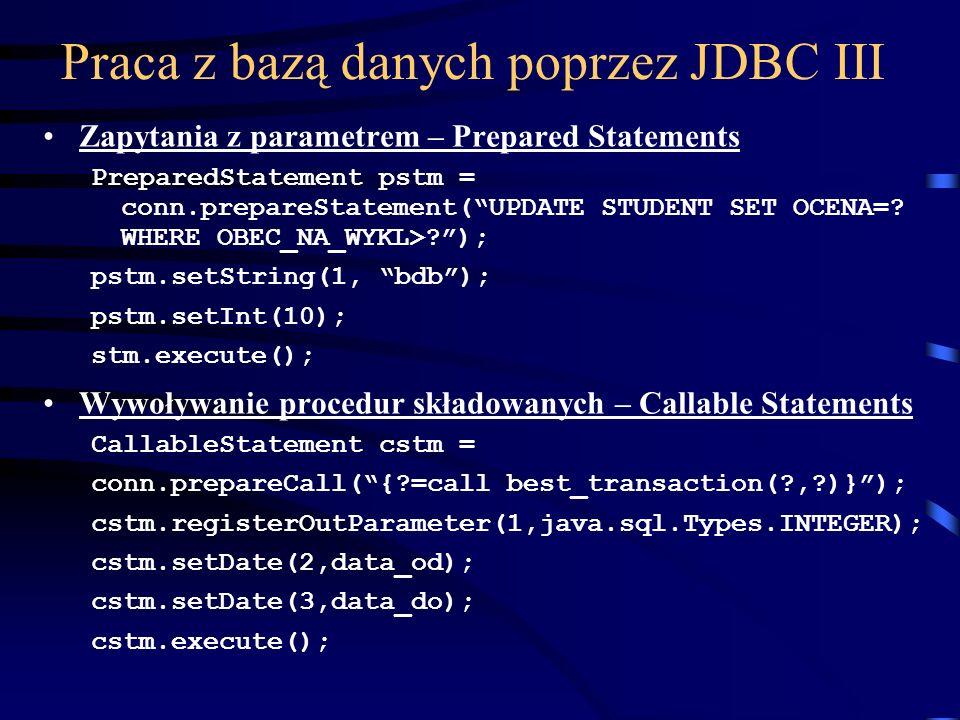 Praca z bazą danych poprzez JDBC III Zapytania z parametrem – Prepared Statements PreparedStatement pstm = conn.prepareStatement(UPDATE STUDENT SET OCENA=.