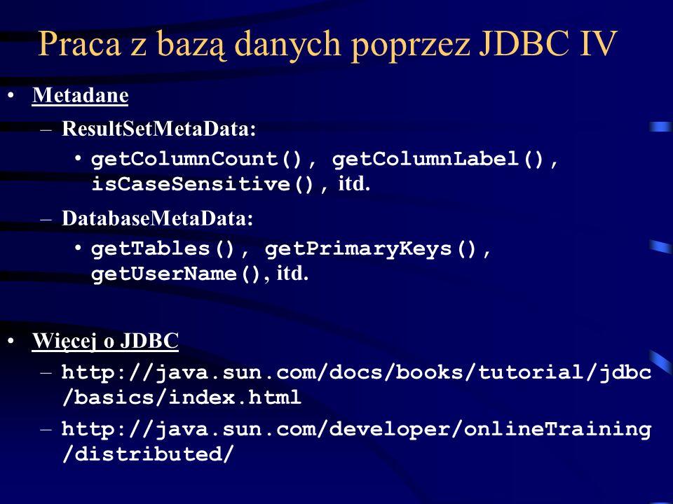 Praca z bazą danych poprzez JDBC IV Metadane –ResultSetMetaData: getColumnCount(), getColumnLabel(), isCaseSensitive(), itd.