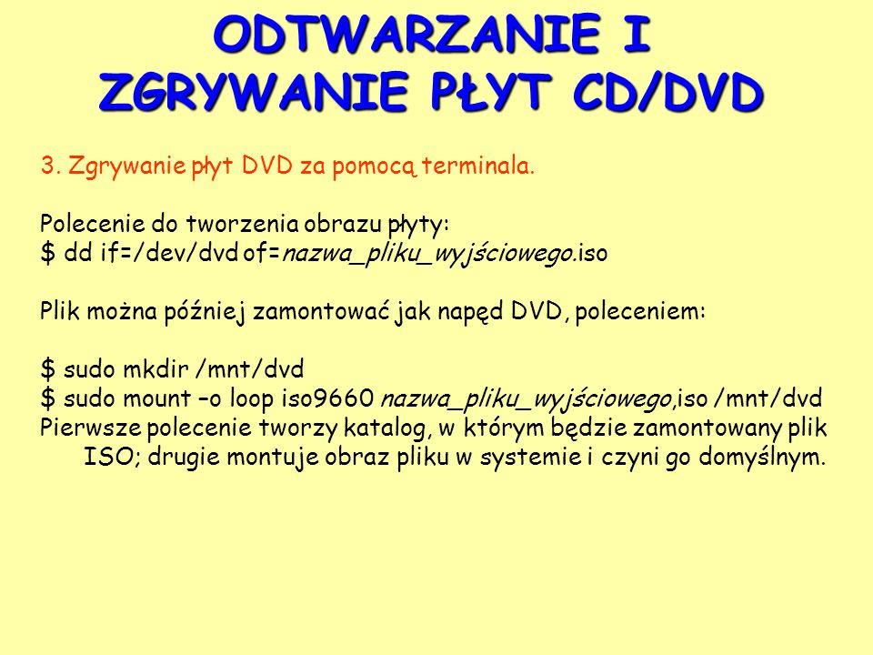 ODTWARZANIE I ZGRYWANIE PŁYT CD/DVD 3. Zgrywanie płyt DVD za pomocą terminala. Polecenie do tworzenia obrazu płyty: $ dd if=/dev/dvd of=nazwa_pliku_wy