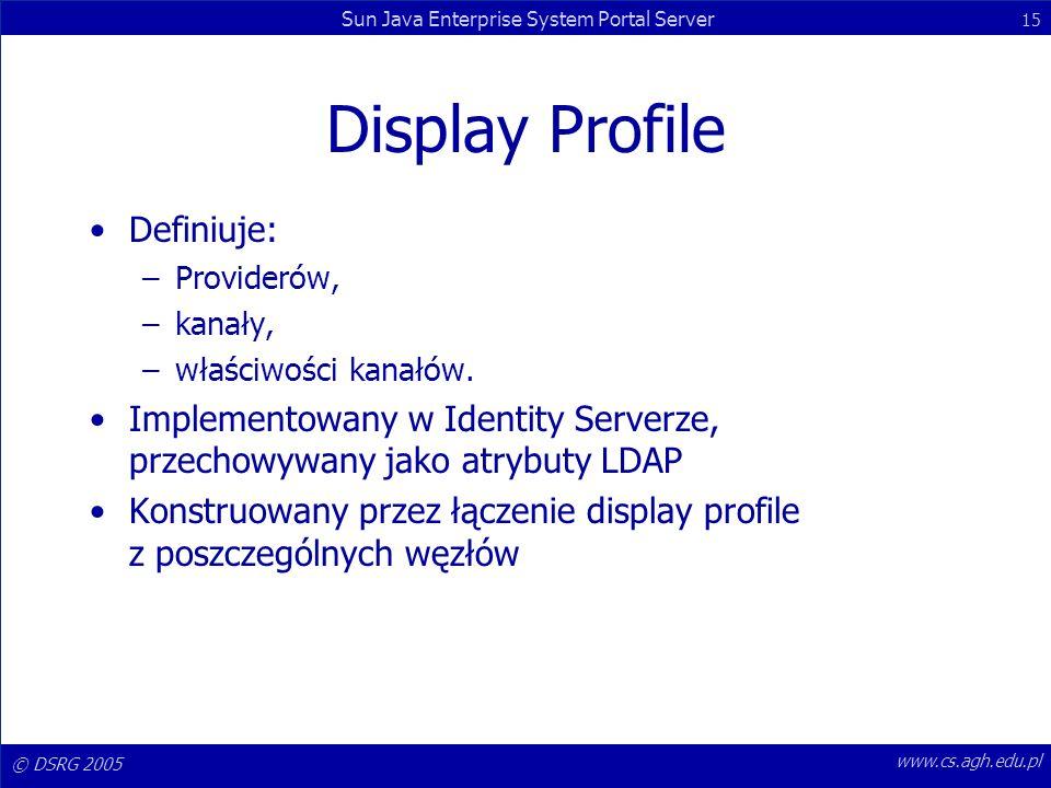 © DSRG 2005 Sun Java Enterprise System Portal Server 15 www.cs.agh.edu.pl Display Profile Definiuje: –Providerów, –kanały, –właściwości kanałów. Imple