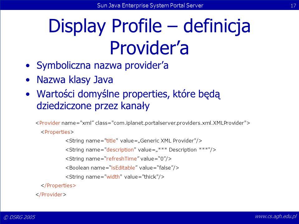 © DSRG 2005 Sun Java Enterprise System Portal Server 17 www.cs.agh.edu.pl Display Profile – definicja Providera Symboliczna nazwa providera Nazwa klas