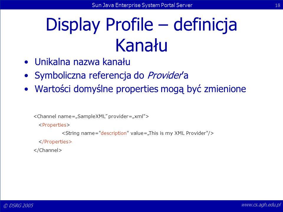 © DSRG 2005 Sun Java Enterprise System Portal Server 18 www.cs.agh.edu.pl Display Profile – definicja Kanału Unikalna nazwa kanału Symboliczna referen