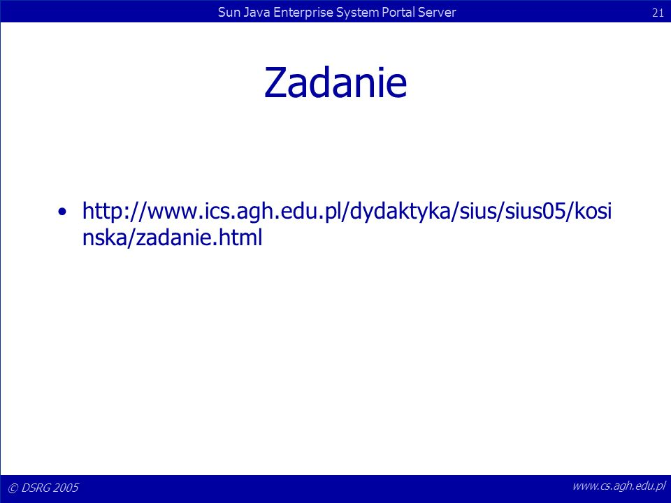 © DSRG 2005 Sun Java Enterprise System Portal Server 21 www.cs.agh.edu.pl Zadanie http://www.ics.agh.edu.pl/dydaktyka/sius/sius05/kosi nska/zadanie.ht
