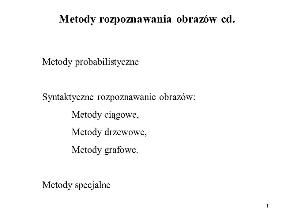 1 Metody rozpoznawania obrazów cd. Metody probabilistyczne Syntaktyczne rozpoznawanie obrazów: Metody ciągowe, Metody drzewowe, Metody grafowe. Metody