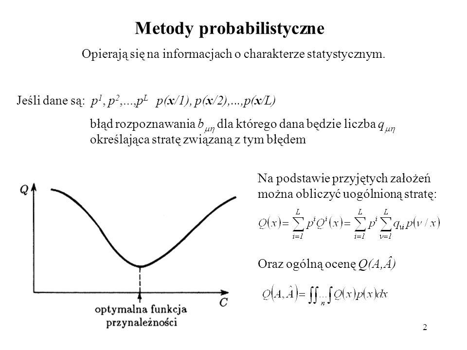 2 Metody probabilistyczne Opierają się na informacjach o charakterze statystycznym. Jeśli dane są: p 1, p 2,...,p L p(x/1), p(x/2),...,p(x/L) błąd roz