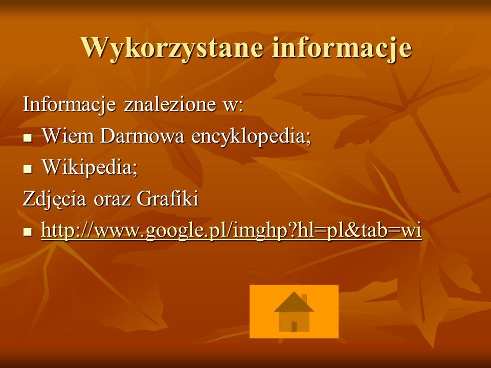 Wykorzystane informacje Informacje znalezione w: Wiem Darmowa encyklopedia; Wiem Darmowa encyklopedia; Wikipedia; Wikipedia; Zdjęcia oraz Grafiki http