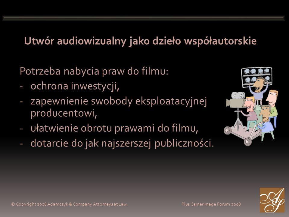 © Copyright 2008 Adamczyk & Company Attorneys at Law Plus Camerimage Forum 2008 Utwór audiowizualny jako dzieło współautorskie Potrzeba nabycia praw do filmu: - ochrona inwestycji, - zapewnienie swobody eksploatacyjnej producentowi, - ułatwienie obrotu prawami do filmu, - dotarcie do jak najszerszej publiczności.