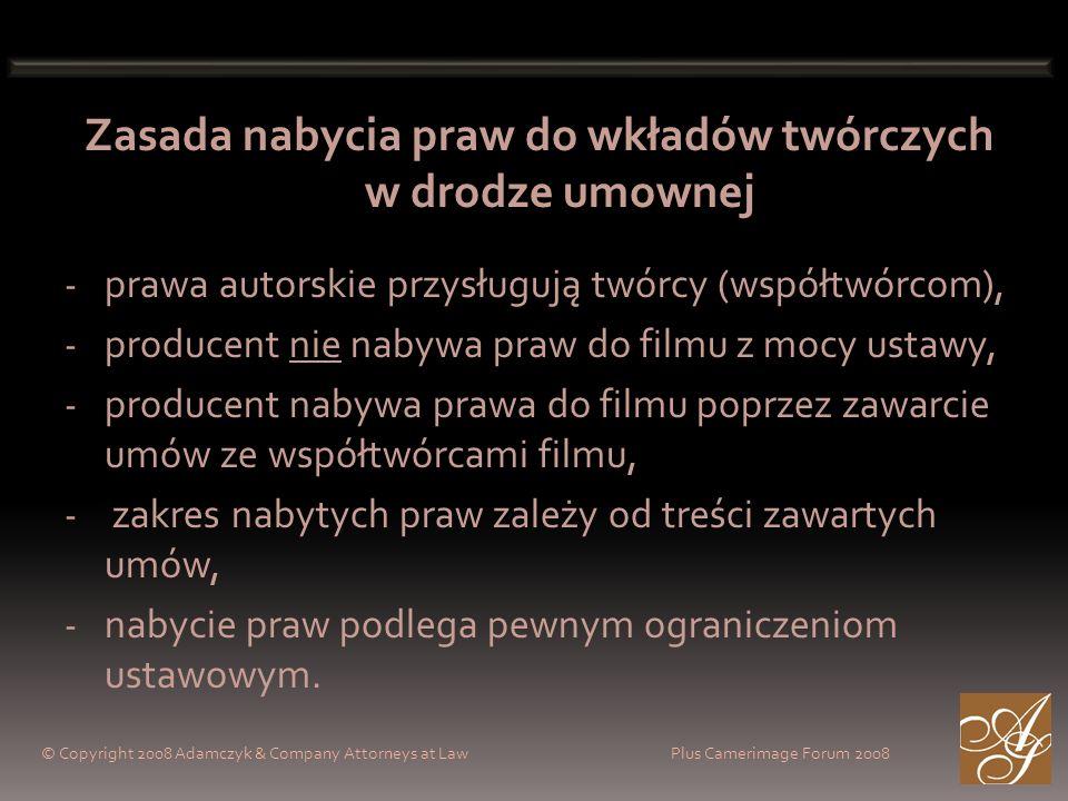© Copyright 2008 Adamczyk & Company Attorneys at Law Plus Camerimage Forum 2008 Zasada nabycia praw do wkładów twórczych w drodze umownej - prawa autorskie przysługują twórcy (współtwórcom), - producent nie nabywa praw do filmu z mocy ustawy, - producent nabywa prawa do filmu poprzez zawarcie umów ze współtwórcami filmu, - zakres nabytych praw zależy od treści zawartych umów, - nabycie praw podlega pewnym ograniczeniom ustawowym.