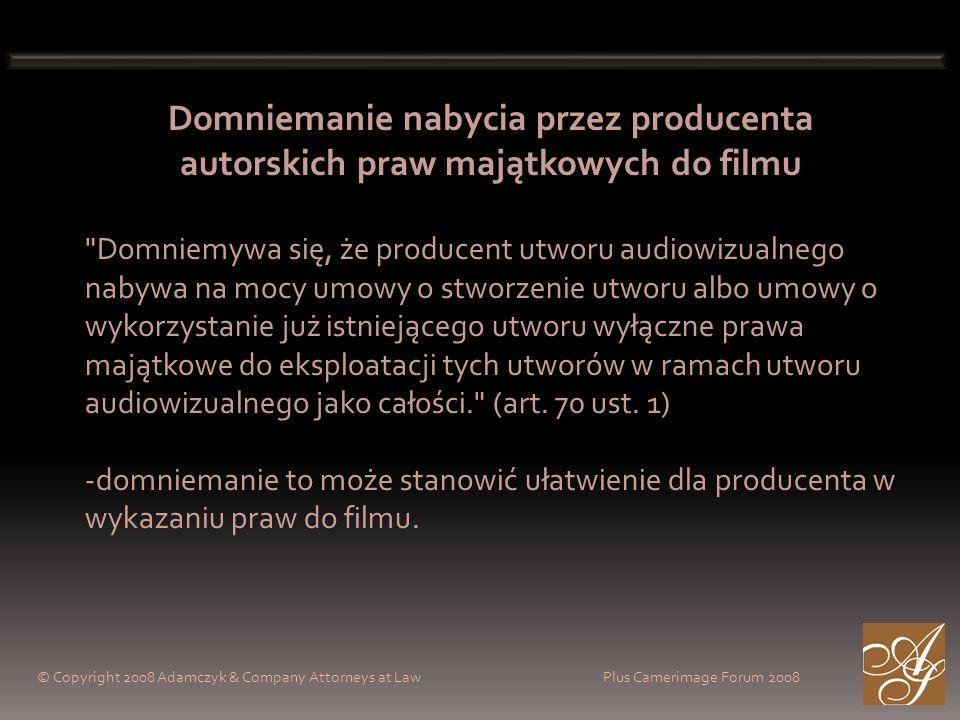 © Copyright 2008 Adamczyk & Company Attorneys at Law Plus Camerimage Forum 2008 Domniemanie nabycia przez producenta autorskich praw majątkowych do filmu Domniemywa się, że producent utworu audiowizualnego nabywa na mocy umowy o stworzenie utworu albo umowy o wykorzystanie już istniejącego utworu wyłączne prawa majątkowe do eksploatacji tych utworów w ramach utworu audiowizualnego jako całości. (art.