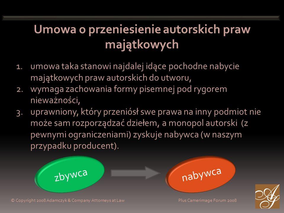 © Copyright 2008 Adamczyk & Company Attorneys at Law Plus Camerimage Forum 2008 Umowa o przeniesienie autorskich praw majątkowych 1.umowa taka stanowi najdalej idące pochodne nabycie majątkowych praw autorskich do utworu, 2.wymaga zachowania formy pisemnej pod rygorem nieważności, 3.uprawniony, który przeniósł swe prawa na inny podmiot nie może sam rozporządzać dziełem, a monopol autorski (z pewnymi ograniczeniami) zyskuje nabywca (w naszym przypadku producent).