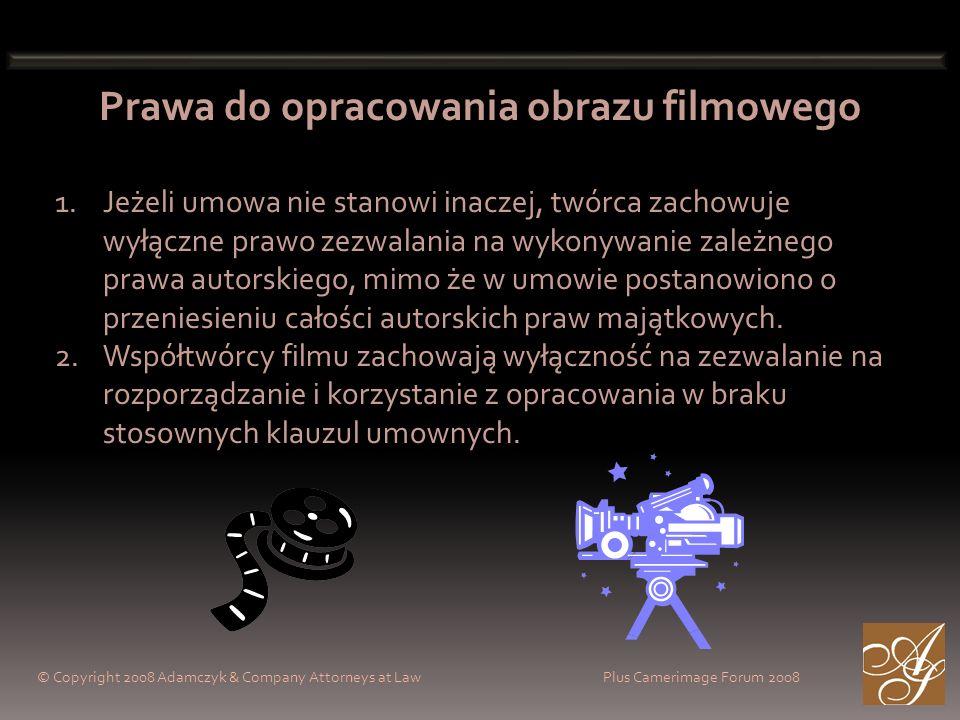 © Copyright 2008 Adamczyk & Company Attorneys at Law Plus Camerimage Forum 2008 Prawa do opracowania obrazu filmowego 1.Jeżeli umowa nie stanowi inaczej, twórca zachowuje wyłączne prawo zezwalania na wykonywanie zależnego prawa autorskiego, mimo że w umowie postanowiono o przeniesieniu całości autorskich praw majątkowych.