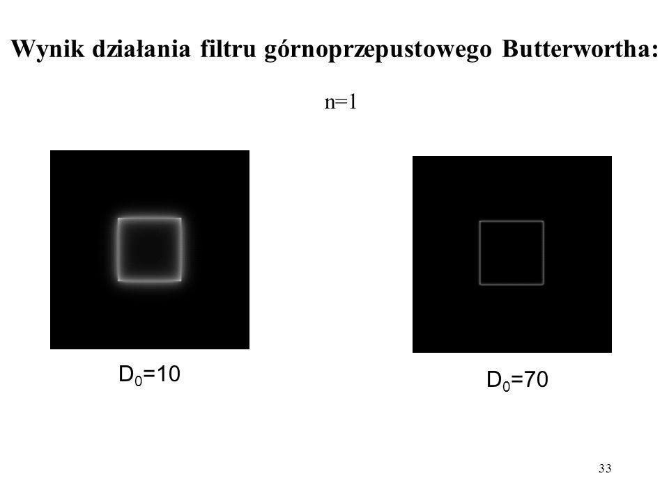 33 Wynik działania filtru górnoprzepustowego Butterwortha: D 0 =10 D 0 =70 n=1