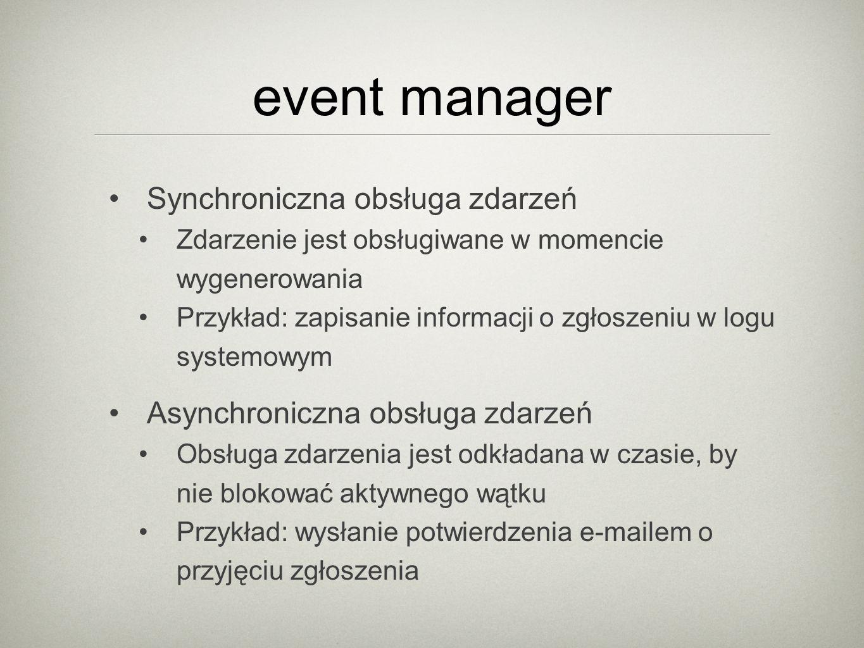 event manager Synchroniczna obsługa zdarzeń Zdarzenie jest obsługiwane w momencie wygenerowania Przykład: zapisanie informacji o zgłoszeniu w logu systemowym Asynchroniczna obsługa zdarzeń Obsługa zdarzenia jest odkładana w czasie, by nie blokować aktywnego wątku Przykład: wysłanie potwierdzenia e-mailem o przyjęciu zgłoszenia