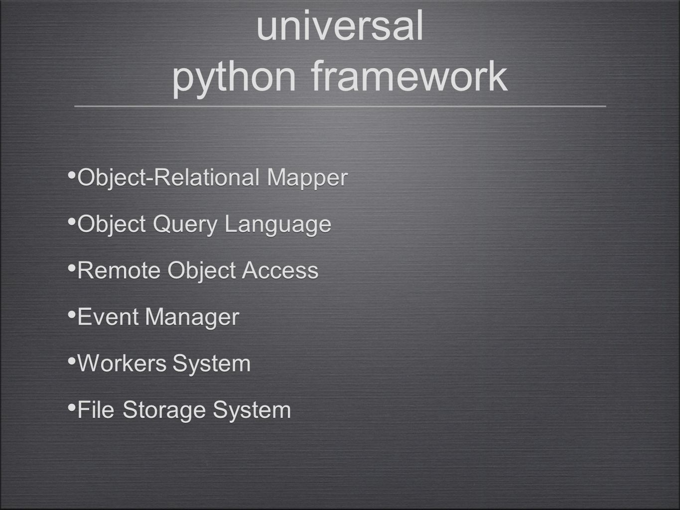 universal python framework Workers System Event Manager Remote Object Access Object Query Language Object-Relational Mapper File Storage System