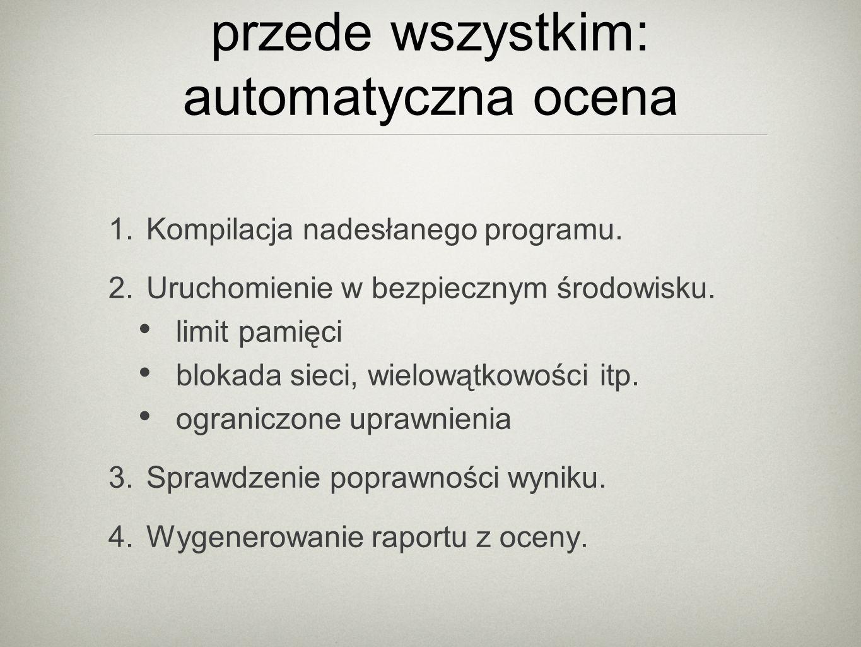 przede wszystkim: automatyczna ocena 1. Kompilacja nadesłanego programu.