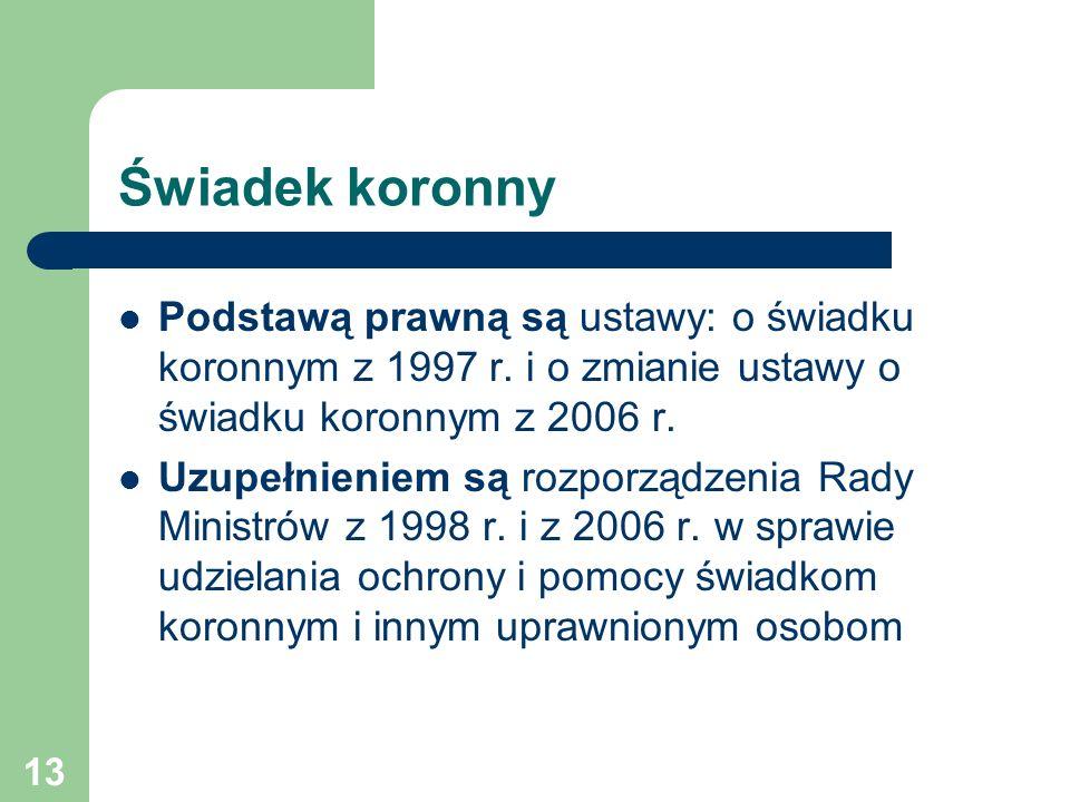 13 Świadek koronny Podstawą prawną są ustawy: o świadku koronnym z 1997 r. i o zmianie ustawy o świadku koronnym z 2006 r. Uzupełnieniem są rozporządz