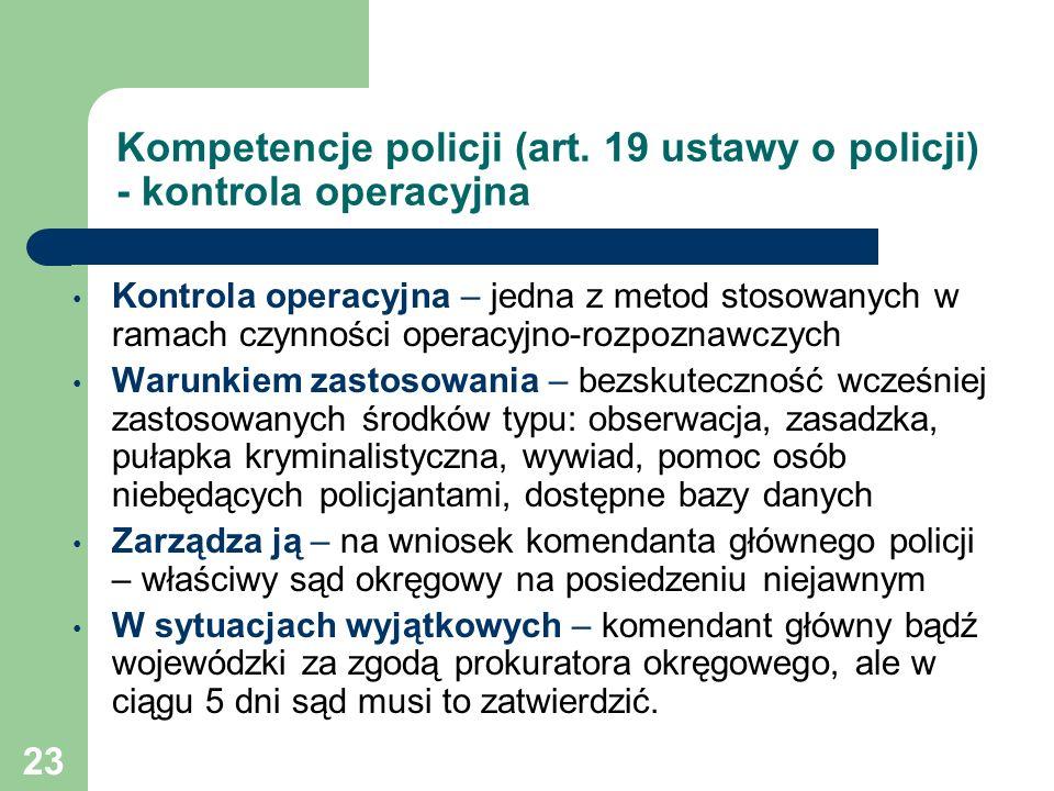 23 Kompetencje policji (art. 19 ustawy o policji) - kontrola operacyjna Kontrola operacyjna – jedna z metod stosowanych w ramach czynności operacyjno-