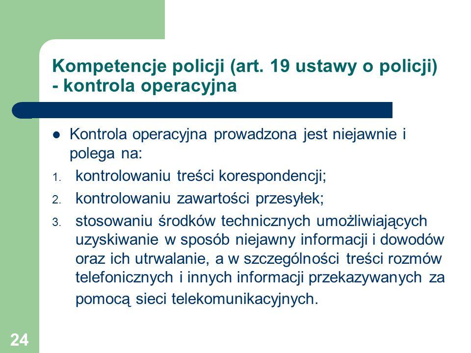 Kompetencje policji (art. 19 ustawy o policji) - kontrola operacyjna Kontrola operacyjna prowadzona jest niejawnie i polega na: 1. kontrolowaniu treśc