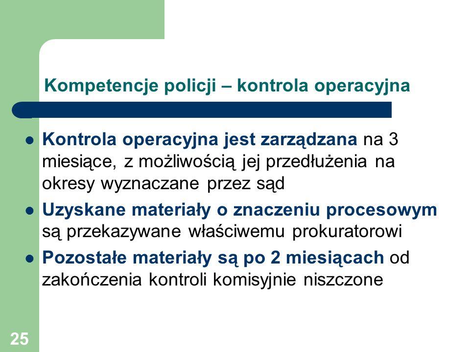 25 Kompetencje policji – kontrola operacyjna Kontrola operacyjna jest zarządzana na 3 miesiące, z możliwością jej przedłużenia na okresy wyznaczane pr
