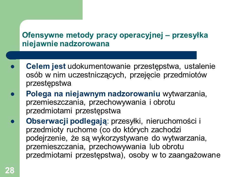28 Ofensywne metody pracy operacyjnej – przesyłka niejawnie nadzorowana Celem jest udokumentowanie przestępstwa, ustalenie osób w nim uczestniczących,