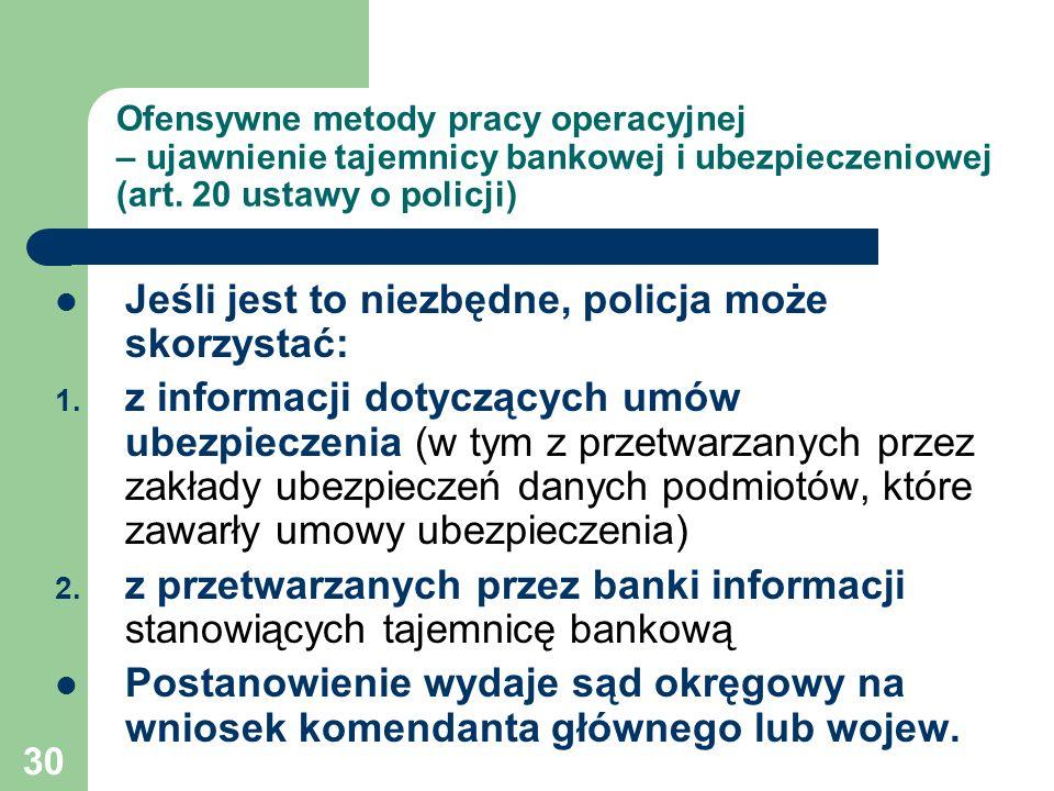 30 Ofensywne metody pracy operacyjnej – ujawnienie tajemnicy bankowej i ubezpieczeniowej (art. 20 ustawy o policji) Jeśli jest to niezbędne, policja m