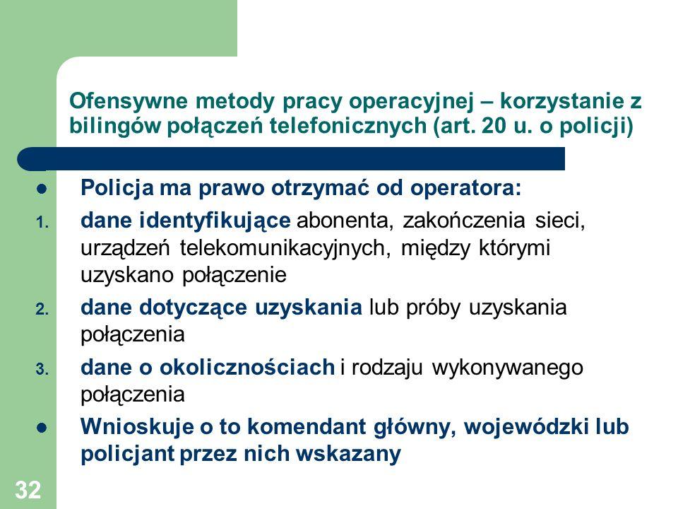 32 Ofensywne metody pracy operacyjnej – korzystanie z bilingów połączeń telefonicznych (art. 20 u. o policji) Policja ma prawo otrzymać od operatora: