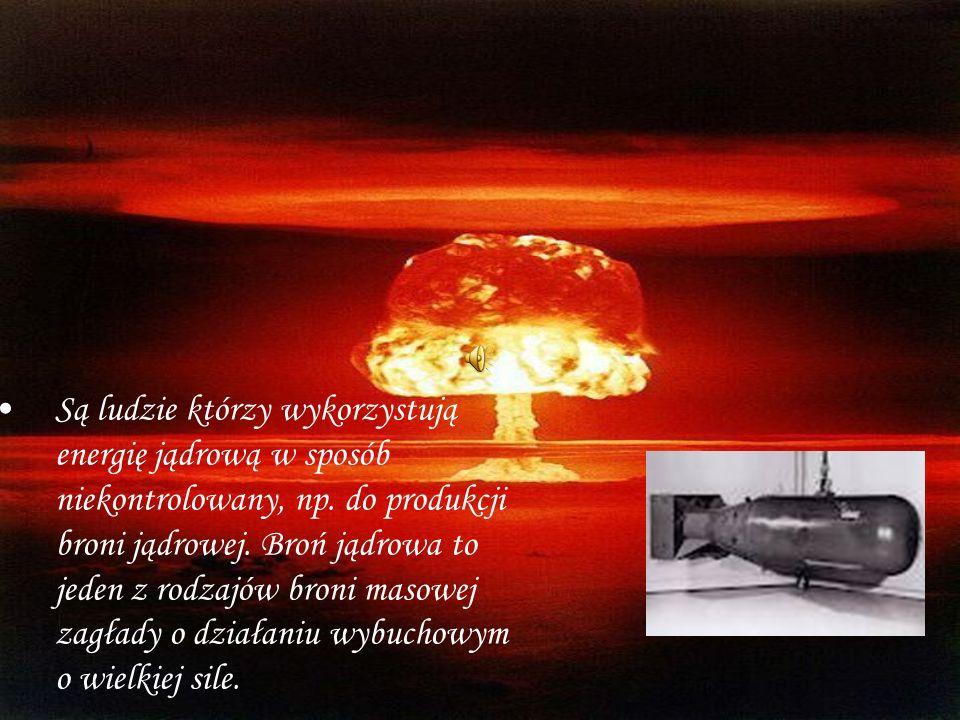 Są ludzie którzy wykorzystują energię jądrową w sposób niekontrolowany, np. do produkcji broni jądrowej. Broń jądrowa to jeden z rodzajów broni masowe