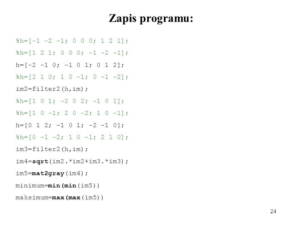 24 Zapis programu: %h=[-1 -2 -1; 0 0 0; 1 2 1]; %h=[1 2 1; 0 0 0; -1 -2 -1]; h=[-2 -1 0; -1 0 1; 0 1 2]; %h=[2 1 0; 1 0 -1; 0 -1 -2]; im2=filter2(h,im); %h=[1 0 1; -2 0 2; -1 0 1]; %h=[1 0 -1; 2 0 -2; 1 0 -1]; h=[0 1 2; -1 0 1; -2 -1 0]; %h=[0 -1 -2; 1 0 -1; 2 1 0]; im3=filter2(h,im); im4=sqrt(im2.*im2+im3.*im3); im5=mat2gray(im4); minimum=min(min(im5)) maksimum=max(max(im5))