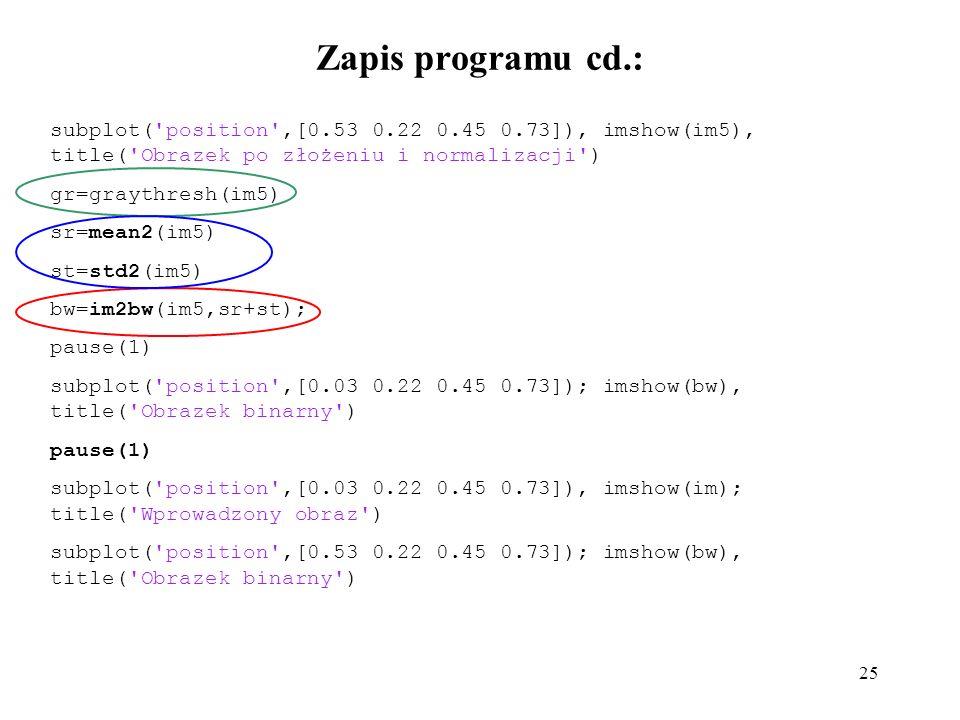 25 Zapis programu cd.: subplot( position ,[0.53 0.22 0.45 0.73]), imshow(im5), title( Obrazek po złożeniu i normalizacji ) gr=graythresh(im5) sr=mean2(im5) st=std2(im5) bw=im2bw(im5,sr+st); pause(1) subplot( position ,[0.03 0.22 0.45 0.73]); imshow(bw), title( Obrazek binarny ) pause(1) subplot( position ,[0.03 0.22 0.45 0.73]), imshow(im); title( Wprowadzony obraz ) subplot( position ,[0.53 0.22 0.45 0.73]); imshow(bw), title( Obrazek binarny )