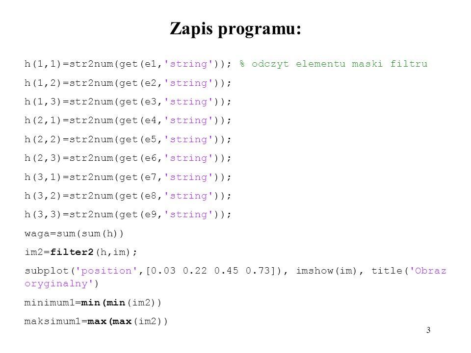 3 Zapis programu: h(1,1)=str2num(get(e1, string )); % odczyt elementu maski filtru h(1,2)=str2num(get(e2, string )); h(1,3)=str2num(get(e3, string )); h(2,1)=str2num(get(e4, string )); h(2,2)=str2num(get(e5, string )); h(2,3)=str2num(get(e6, string )); h(3,1)=str2num(get(e7, string )); h(3,2)=str2num(get(e8, string )); h(3,3)=str2num(get(e9, string )); waga=sum(sum(h)) im2=filter2(h,im); subplot( position ,[0.03 0.22 0.45 0.73]), imshow(im), title( Obraz oryginalny ) minimum1=min(min(im2)) maksimum1=max(max(im2))