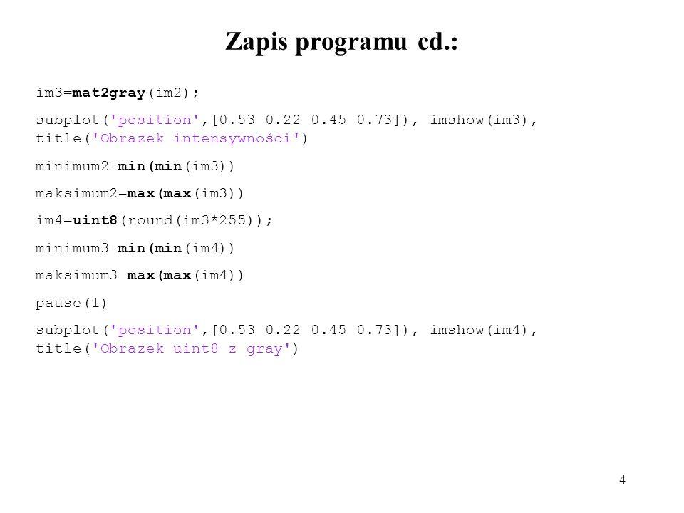 4 Zapis programu cd.: im3=mat2gray(im2); subplot( position ,[0.53 0.22 0.45 0.73]), imshow(im3), title( Obrazek intensywności ) minimum2=min(min(im3)) maksimum2=max(max(im3)) im4=uint8(round(im3*255)); minimum3=min(min(im4)) maksimum3=max(max(im4)) pause(1) subplot( position ,[0.53 0.22 0.45 0.73]), imshow(im4), title( Obrazek uint8 z gray )