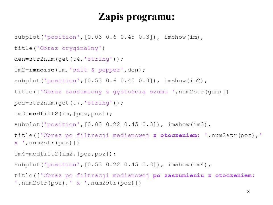 8 Zapis programu: subplot( position ,[0.03 0.6 0.45 0.3]), imshow(im), title( Obraz oryginalny ) den=str2num(get(t4, string )); im2=imnoise(im, salt & pepper ,den); subplot( position ,[0.53 0.6 0.45 0.3]), imshow(im2), title([ Obraz zaszumiony z gęstością szumu ,num2str(gam)]) poz=str2num(get(t7, string )); im3=medfilt2(im,[poz,poz]); subplot( position ,[0.03 0.22 0.45 0.3]), imshow(im3), title([ Obraz po filtracji medianowej z otoczeniem: ,num2str(poz), x ,num2str(poz)]) im4=medfilt2(im2,[poz,poz]); subplot( position ,[0.53 0.22 0.45 0.3]), imshow(im4), title([ Obraz po filtracji medianowej po zaszumieniu z otoczeniem: ,num2str(poz), x ,num2str(poz)])