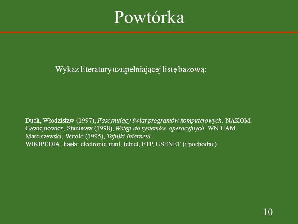 10 Powtórka Wykaz literatury uzupełniającej listę bazową: Duch, Włodzisław (1997), Fascynujący świat programów komputerowych.