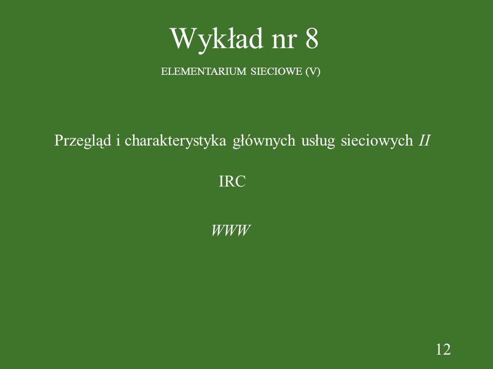 12 Wykład nr 8 ELEMENTARIUM SIECIOWE (V) WWW IRC Przegląd i charakterystyka głównych usług sieciowych II