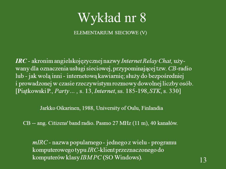 13 Wykład nr 8 ELEMENTARIUM SIECIOWE (V) IRC - akronim angielskojęzycznej nazwy Internet Relay Chat, uży- wany dla oznaczenia usługi sieciowej, przypominającej tzw.