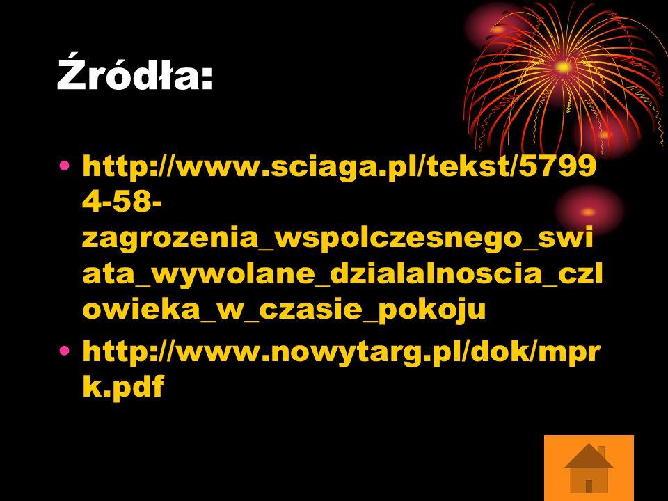 Źródła: http://www.sciaga.pl/tekst/5799 4-58- zagrozenia_wspolczesnego_swi ata_wywolane_dzialalnoscia_czl owieka_w_czasie_pokoju http://www.nowytarg.p