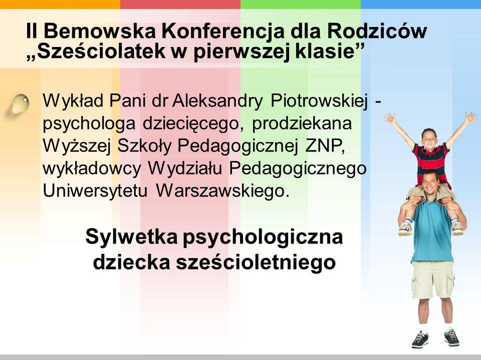 II Bemowska Konferencja dla Rodziców Sześciolatek w pierwszej klasie Wykład Pani mgr Bożeny Janiszewskiej – wykładowcy psychologii w wyższych uczelniach, psychologa dziecięcego warszawskich poradni psychologiczno - pedagogicznych z praktyką w pracy z dziećmi w wieku od 6 tygodnia życia do 12 lat.