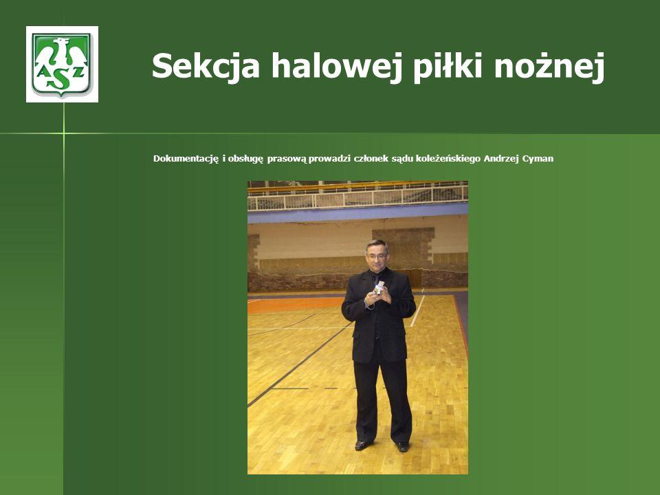 Dokumentację i obsługę prasową prowadzi członek sądu koleżeńskiego Andrzej Cyman Sekcja halowej piłki nożnej