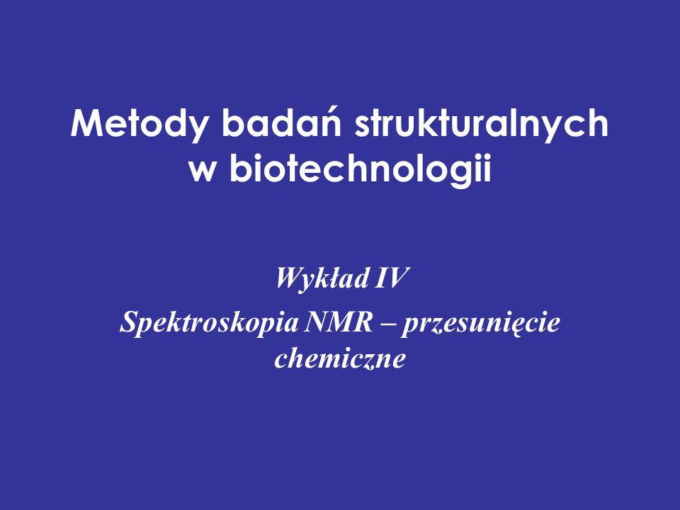 Metody badań strukturalnych w biotechnologii Wykład IV Spektroskopia NMR – przesunięcie chemiczne