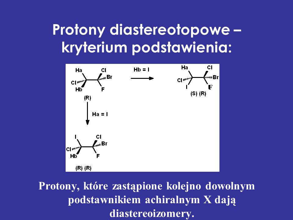 Protony diastereotopowe – kryterium podstawienia: Protony, które zastąpione kolejno dowolnym podstawnikiem achiralnym X dają diastereoizomery.